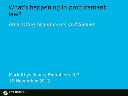 What's happening in procurement law? Interesting recent cases and themes Mark Rhys-Jones, Eversheds LLP 12 November 2012.