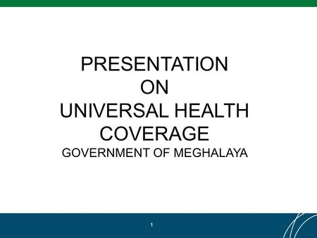 PRESENTATION ON UNIVERSAL HEALTH COVERAGE GOVERNMENT OF MEGHALAYA 1.