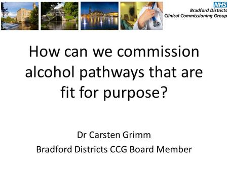 How can we commission alcohol pathways that are fit for purpose? Dr Carsten Grimm Bradford Districts CCG Board Member.