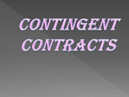 SECTION 31 OF THE CONTRACT ACT DEFINES: CONTINGENT CONTACT is a contract to do or not to do something if some event collateral to such contract does r.