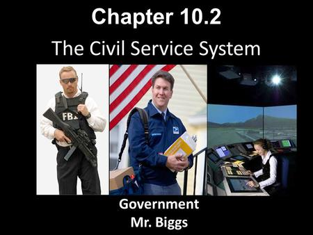 The Civil Service System Chapter 10.2 Government Mr. Biggs.