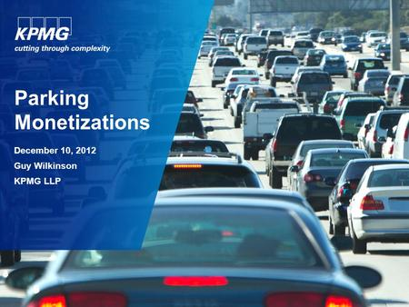 Parking Monetizations December 10, 2012 Guy Wilkinson KPMG LLP.