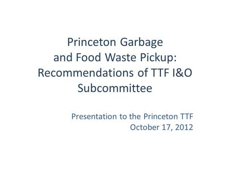 Princeton Garbage and Food Waste Pickup: Recommendations of TTF I&O Subcommittee Presentation to the Princeton TTF October 17, 2012.