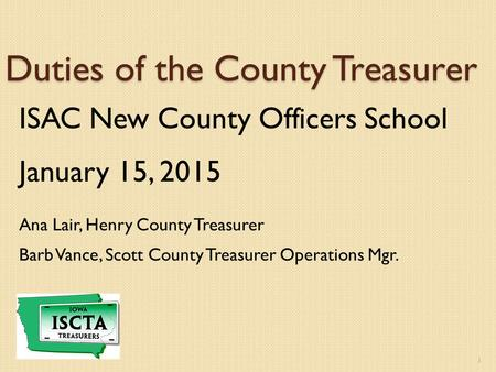 Duties of the County Treasurer ISAC New County Officers School January 15, 2015 Ana Lair, Henry County Treasurer Barb Vance, Scott County Treasurer Operations.