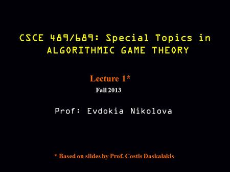CSCE 489/689: Special Topics in ALGORITHMIC GAME THEORY Fall 2013 Prof: Evdokia Nikolova Lecture 1* * Based on slides by Prof. Costis Daskalakis.