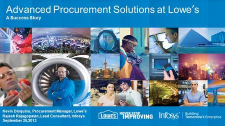 Kevin Dioquino, Procurement Manager, Lowe's Rajesh Rajagopalan, Lead Consultant, Infosys September 25,2013 Advanced Procurement Solutions at Lowe's A Success.