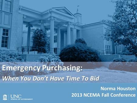 Emergency Purchasing: When You Don't Have Time To Bid Norma Houston 2013 NCEMA Fall Conference.