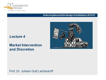 Lecture 4 Market Intervention and Discretion Prof. Dr. Johann Graf Lambsdorff Anticorruption and the Design of Institutions 2012/13.
