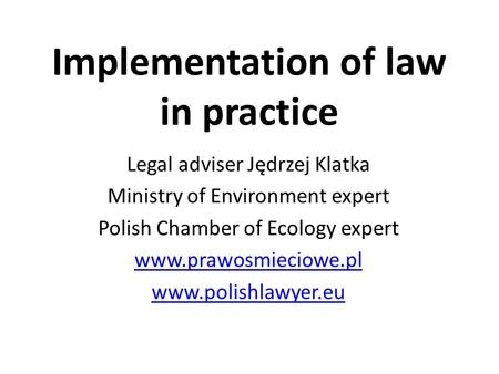 Implementation of law in practice Legal adviser Jędrzej Klatka Ministry of Environment expert Polish Chamber of Ecology expert www.prawosmieciowe.pl www.polishlawyer.eu.
