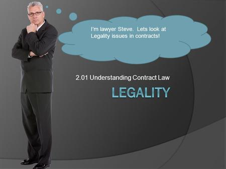 2.01 Understanding Contract Law I'm lawyer Steve. Lets look at Legality issues in contracts!