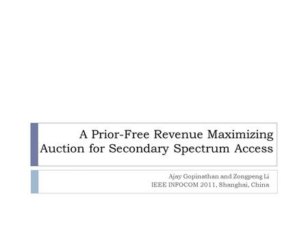 A Prior-Free Revenue Maximizing Auction for Secondary Spectrum Access Ajay Gopinathan and Zongpeng Li IEEE INFOCOM 2011, Shanghai, China.