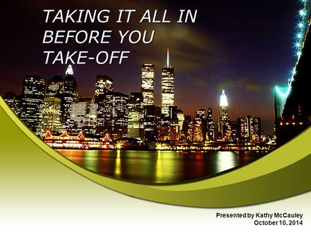 TAKING IT ALL IN BEFORE YOU TAKE-OFF Presented by Kathy McCauley October 10, 2014.