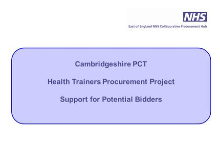 Cambridgeshire PCT Health Trainers Procurement Project Support for Potential Bidders.