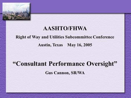 "AASHTO/FHWA Right of Way and Utilities Subcommittee Conference Austin, Texas May 16, 2005 ""Consultant Performance Oversight"" Gus Cannon, SR/WA."