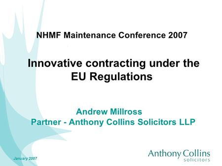 January 2007 NHMF Maintenance Conference 2007 Innovative contracting under the EU Regulations Andrew Millross Partner - Anthony Collins Solicitors LLP.