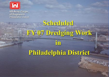 US Army Corps of Engineers Philadelphia District Scheduled FY 07 Dredging Work FY 07 Dredging Workin Philadelphia District Philadelphia District.