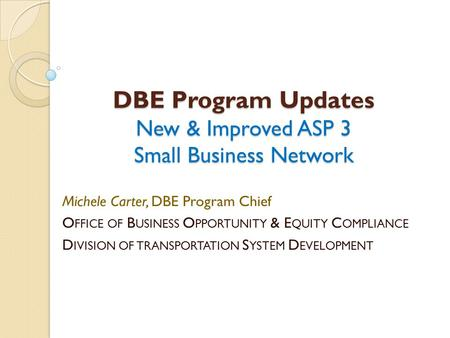 DBE Program Updates New & Improved ASP 3 Small Business Network Michele Carter, DBE Program Chief O FFICE OF B USINESS O PPORTUNITY & E QUITY C OMPLIANCE.