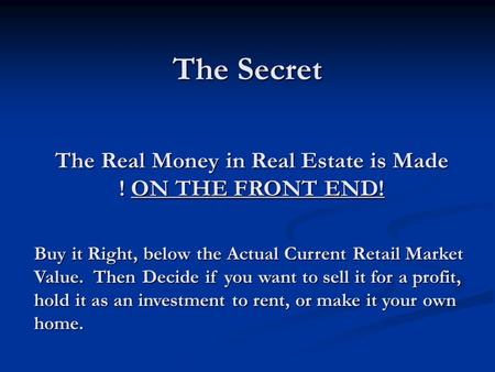 The Secret The Real Money in Real Estate is Made ! ON THE FRONT END! Buy it Right, below the Actual Current Retail Market Value. Then Decide if you want.