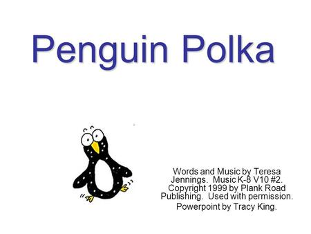Penguin Polka Words and Music by Teresa Jennings. Music K-8 V10 #2. Copyright 1999 by Plank Road Publishing. Used with permission. Powerpoint by Tracy.
