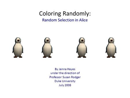 Coloring Randomly: Random Selection in Alice By Jenna Hayes under the direction of Professor Susan Rodger Duke University July 2008.