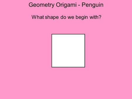 Geometry Origami - Penguin What shape do we begin with?