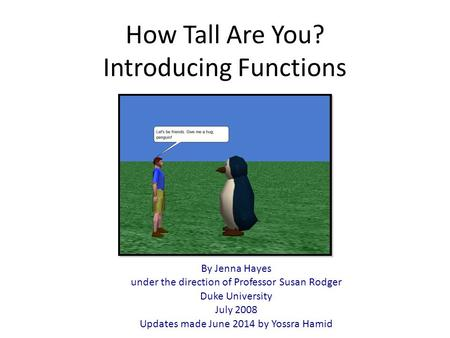 How Tall Are You? Introducing Functions By Jenna Hayes under the direction of Professor Susan Rodger Duke University July 2008 Updates made June 2014 by.