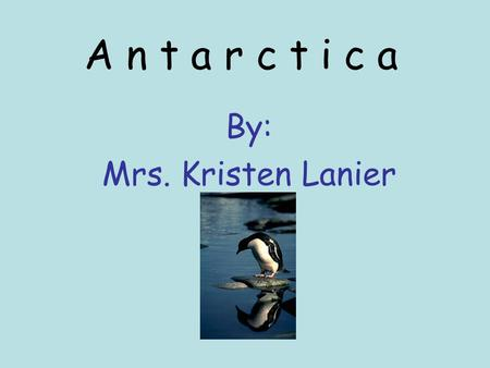 A n t a r c t i c a By: Mrs. Kristen Lanier ~Introduction~ Today we are going to learn about Antarctica. Antarctica is very cold and there are some really.