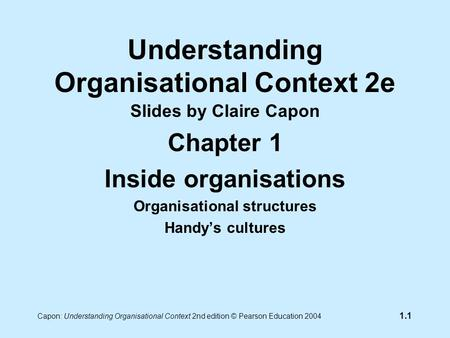 Capon: Understanding Organisational Context 2nd edition © Pearson Education 2004 1.1 Understanding Organisational Context 2e Slides by Claire Capon Chapter.