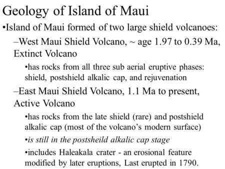 Geology of Island of Maui Island of Maui formed of two large shield volcanoes: –West Maui Shield Volcano, ~ age 1.97 to 0.39 Ma, Extinct Volcano has rocks.