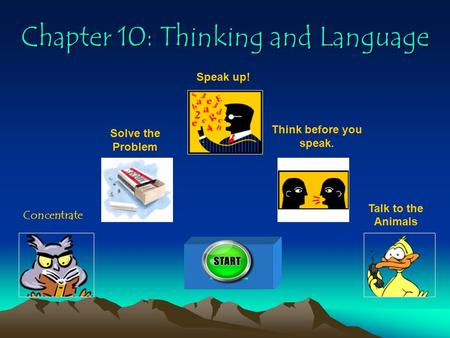 Chapter 10: Thinking and Language Concentrate Solve the Problem Speak up! Think before you speak. Talk to the Animals 100.