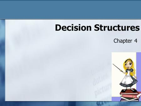 Decision Structures Chapter 4. Chapter 4 Objectives To understand: o What values can be stored in a Boolean variable o What sequence structures are and.