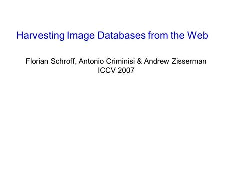 Florian Schroff, Antonio Criminisi & Andrew Zisserman ICCV 2007 Harvesting Image Databases from the Web.