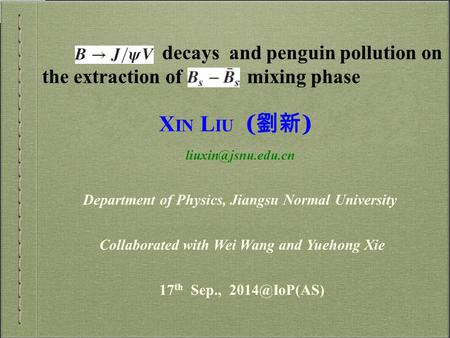 X IN L IU ( 劉新 ) Collaborated with Wei Wang and Yuehong Xie Department of Physics, Jiangsu Normal University 17 th Sep.,