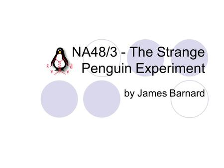 NA48/3 - The Strange Penguin Experiment by James Barnard.
