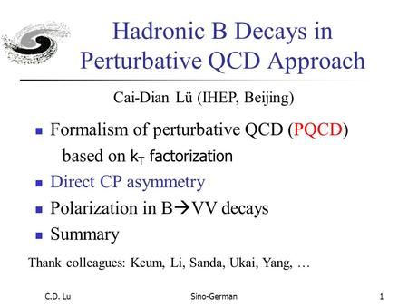 C.D. LuSino-German1 Hadronic B Decays in Perturbative QCD Approach Formalism of perturbative QCD (PQCD) based on k T factorization Direct CP asymmetry.