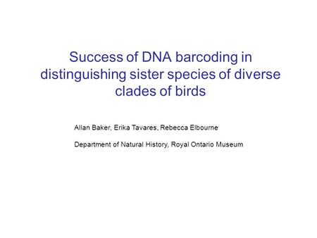 Success of DNA barcoding in distinguishing sister species of diverse clades of birds Allan Baker, Erika Tavares, Rebecca Elbourne Department of Natural.