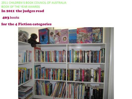 2011 CHILDREN'S BOOK COUNCIL OF AUSTRALIA BOOK OF THE YEAR AWARDS In 2011 the judges read 403 books for the 4 Fiction categories.