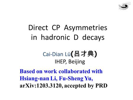Direct CP Asymmetries in hadronic D decays Cai-Dian Lü ( 吕才典 ) IHEP, Beijing Based on work collaborated with Hsiang-nan Li, Fu-Sheng Yu, arXiv:1203.3120,