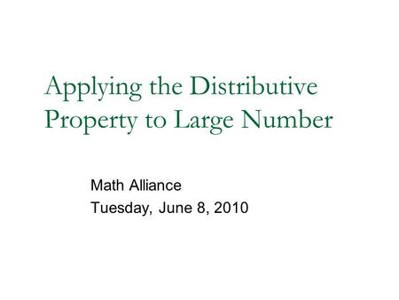 Applying the Distributive Property to Large Number Math Alliance Tuesday, June 8, 2010.