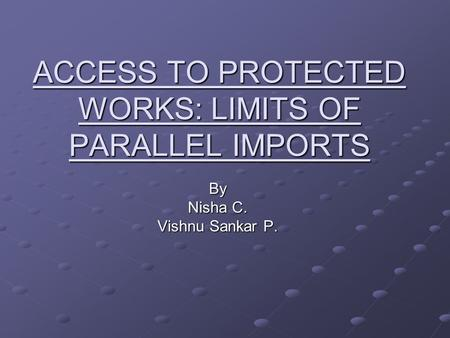 ACCESS TO PROTECTED WORKS: LIMITS OF PARALLEL IMPORTS By Nisha C. Vishnu Sankar P.