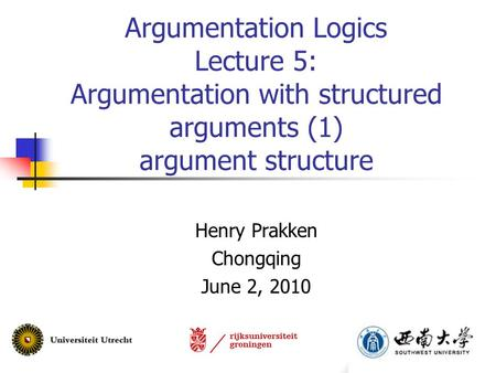 Argumentation Logics Lecture 5: Argumentation with structured arguments (1) argument structure Henry Prakken Chongqing June 2, 2010.
