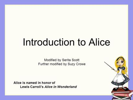 Introduction to Alice Alice is named in honor of Lewis Carroll's Alice in Wonderland Modified by Serita Scott Further modified by Suzy Crowe.