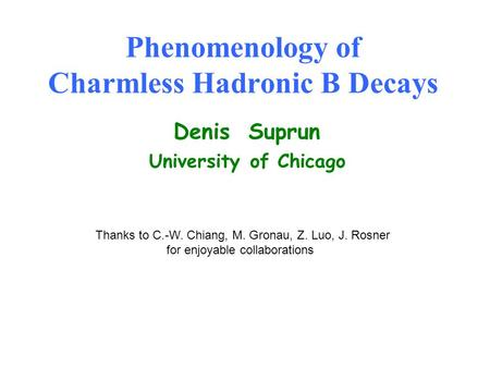 Phenomenology of Charmless Hadronic B Decays Denis Suprun University of Chicago Thanks to C.-W. Chiang, M. Gronau, Z. Luo, J. Rosner for enjoyable collaborations.