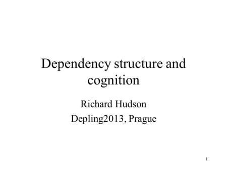 1 Dependency structure and cognition Richard Hudson Depling2013, Prague.