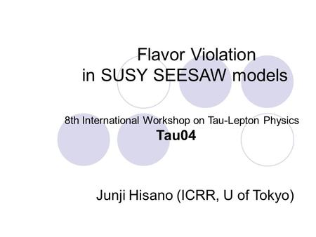 Flavor Violation in SUSY SEESAW models 8th International Workshop on Tau-Lepton Physics Tau04 Junji Hisano (ICRR, U of Tokyo)
