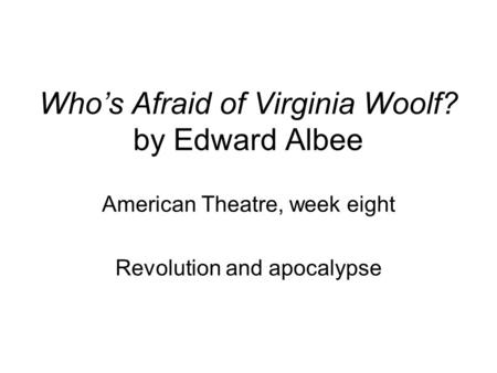 Who's Afraid of Virginia Woolf? by Edward Albee American Theatre, week eight Revolution and apocalypse.