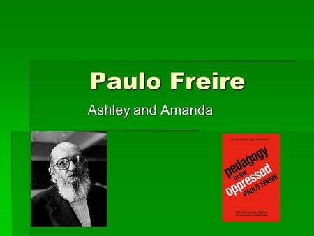 Paulo Freire Ashley and Amanda. Biography  Born September 19,1921 in Brazil. Lived in an impoverished community in Recife, Brazil  Attended Recife University.
