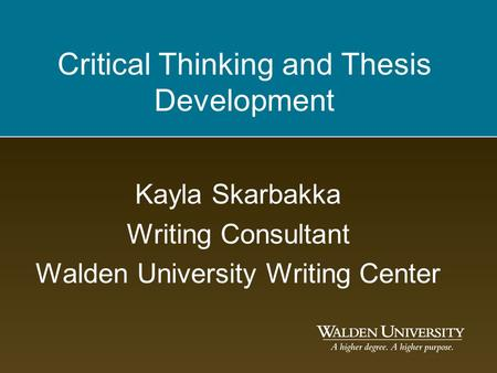 Critical Thinking and Thesis Development Kayla Skarbakka Writing Consultant Walden University Writing Center.
