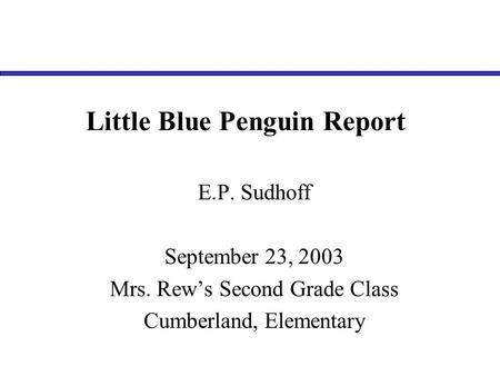 Little Blue Penguin Report E.P. Sudhoff September 23, 2003 Mrs. Rew's Second Grade Class Cumberland, Elementary.