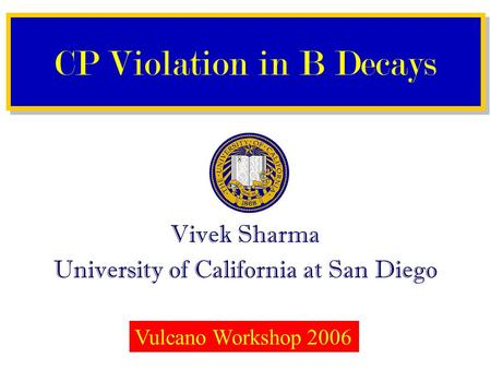 Vivek Sharma University of California at San Diego CP Violation in B Decays Vulcano Workshop 2006.